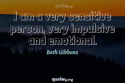 Photo Quote of I am a very sensitive person, very impulsive and emotional.