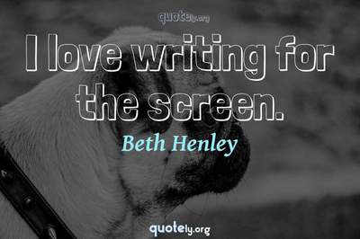 Photo Quote of I love writing for the screen.
