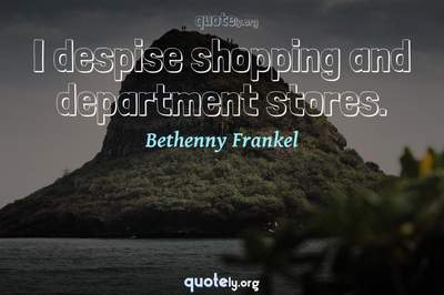 Photo Quote of I despise shopping and department stores.
