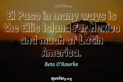 Photo Quote of El Paso in many ways is the Ellis Island for Mexico and much of Latin America.