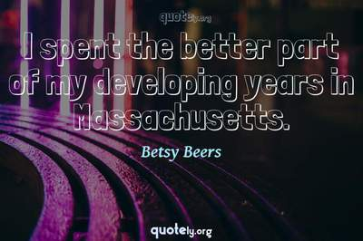 Photo Quote of I spent the better part of my developing years in Massachusetts.