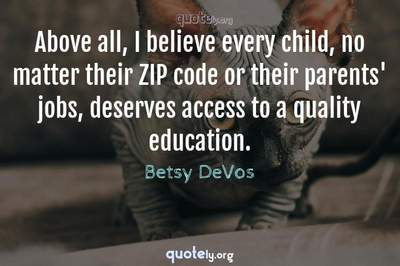 Photo Quote of Above all, I believe every child, no matter their ZIP code or their parents' jobs, deserves access to a quality education.