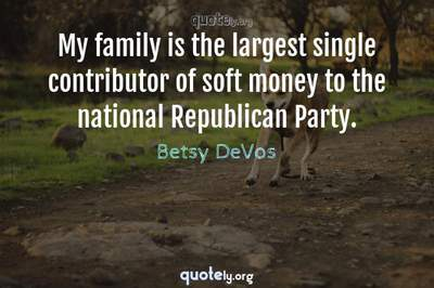 Photo Quote of My family is the largest single contributor of soft money to the national Republican Party.