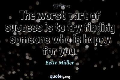 Photo Quote of The worst part of success is to try finding someone who is happy for you.