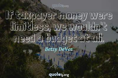 Photo Quote of If taxpayer money were limitless, we wouldn't need a budget at all.