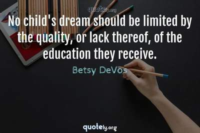 Photo Quote of No child's dream should be limited by the quality, or lack thereof, of the education they receive.