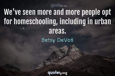 Photo Quote of We've seen more and more people opt for homeschooling, including in urban areas.