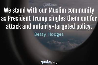 Photo Quote of We stand with our Muslim community as President Trump singles them out for attack and unfairly-targeted policy.
