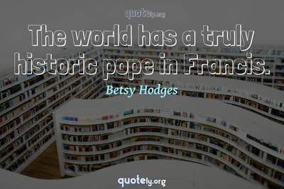 Photo Quote of The world has a truly historic pope in Francis.