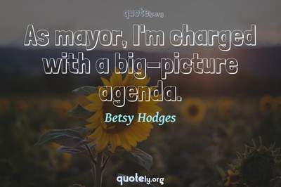 Photo Quote of As mayor, I'm charged with a big-picture agenda.