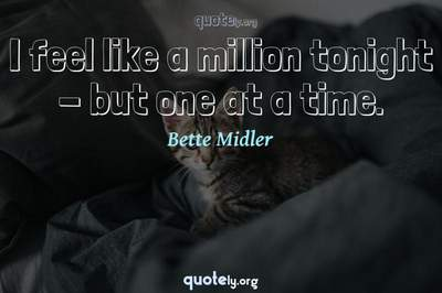 Photo Quote of I feel like a million tonight - but one at a time.