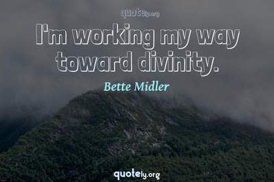 Photo Quote of I'm working my way toward divinity.