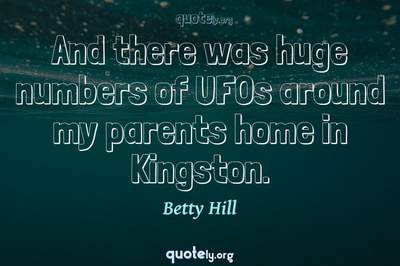 Photo Quote of And there was huge numbers of UFOs around my parents home in Kingston.