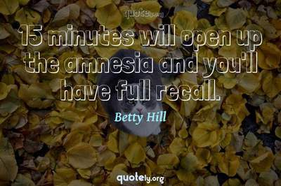 Photo Quote of 15 minutes will open up the amnesia and you'll have full recall.
