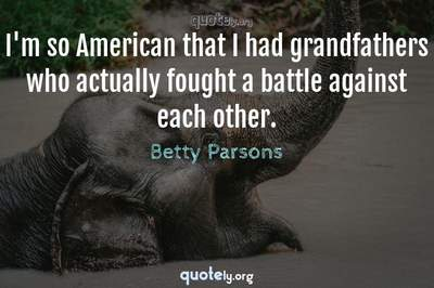 Photo Quote of I'm so American that I had grandfathers who actually fought a battle against each other.