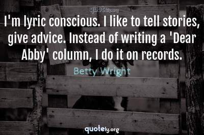 Photo Quote of I'm lyric conscious. I like to tell stories, give advice. Instead of writing a 'Dear Abby' column, I do it on records.