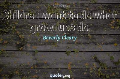 Photo Quote of Children want to do what grownups do.