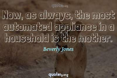 Photo Quote of Now, as always, the most automated appliance in a household is the mother.