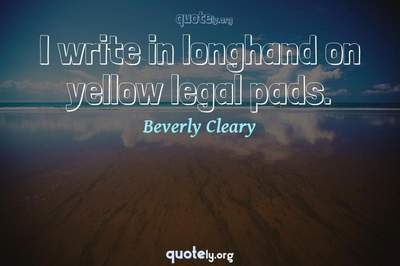 Photo Quote of I write in longhand on yellow legal pads.