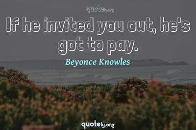 Photo Quote of If he invited you out, he's got to pay.