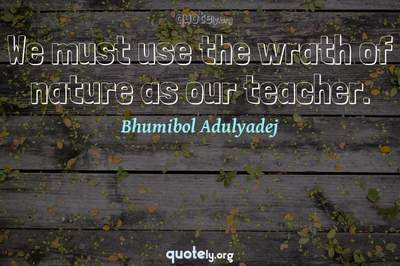 Photo Quote of We must use the wrath of nature as our teacher.