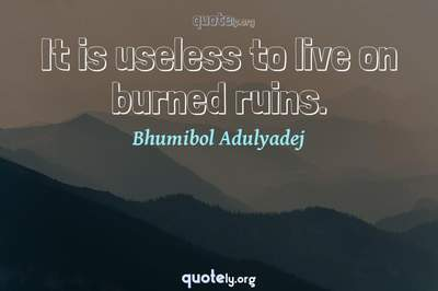 Photo Quote of It is useless to live on burned ruins.