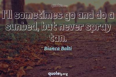 Photo Quote of I'll sometimes go and do a sunbed, but never spray tan.