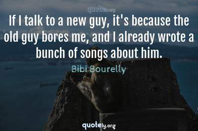 Photo Quote of If I talk to a new guy, it's because the old guy bores me, and I already wrote a bunch of songs about him.