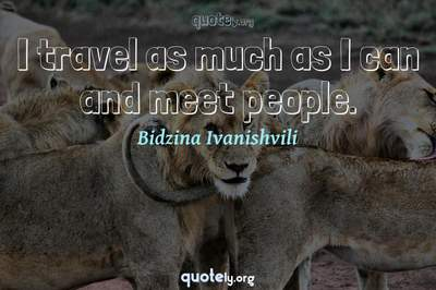 Photo Quote of I travel as much as I can and meet people.