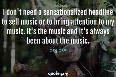 Photo Quote of I don't need a sensationalized headline to sell music or to bring attention to my music. It's the music and it's always been about the music.