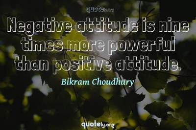 Photo Quote of Negative attitude is nine times more powerful than positive attitude.