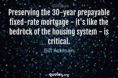 Photo Quote of Preserving the 30-year prepayable fixed-rate mortgage - it's like the bedrock of the housing system - is critical.