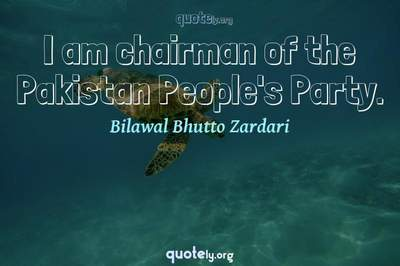 Photo Quote of I am chairman of the Pakistan People's Party.