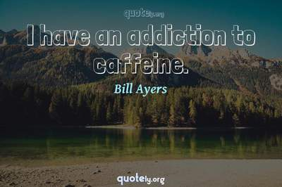 Photo Quote of I have an addiction to caffeine.