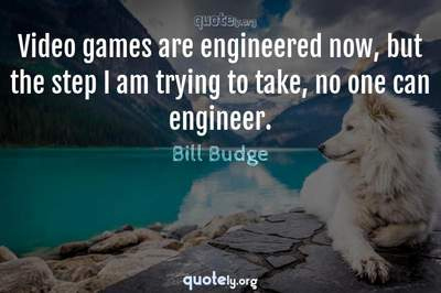 Photo Quote of Video games are engineered now, but the step I am trying to take, no one can engineer.