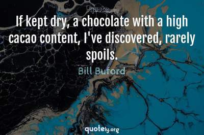 Photo Quote of If kept dry, a chocolate with a high cacao content, I've discovered, rarely spoils.