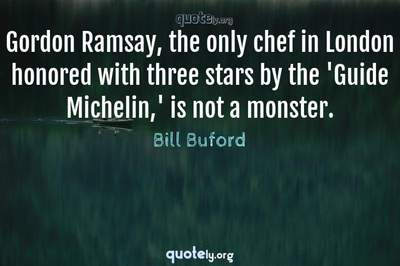 Photo Quote of Gordon Ramsay, the only chef in London honored with three stars by the 'Guide Michelin,' is not a monster.