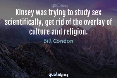 Photo Quote of Kinsey was trying to study sex scientifically, get rid of the overlay of culture and religion.