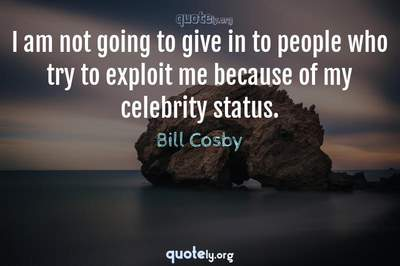 Photo Quote of I am not going to give in to people who try to exploit me because of my celebrity status.