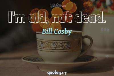 Photo Quote of I'm old, not dead.