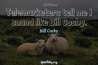 Photo Quote of Telemarketers tell me I sound like Bill Cosby.