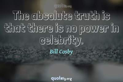 Photo Quote of The absolute truth is that there is no power in celebrity.