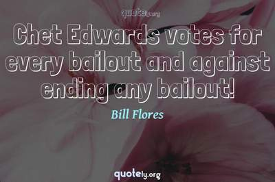 Photo Quote of Chet Edwards votes for every bailout and against ending any bailout!
