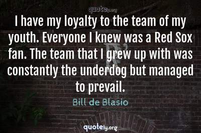 Photo Quote of I have my loyalty to the team of my youth. Everyone I knew was a Red Sox fan. The team that I grew up with was constantly the underdog but managed to prevail.