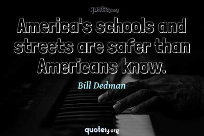Photo Quote of America's schools and streets are safer than Americans know.