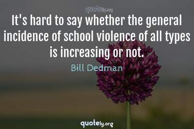 Photo Quote of It's hard to say whether the general incidence of school violence of all types is increasing or not.