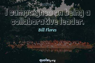 Photo Quote of I campaigned on being a collaborative leader.