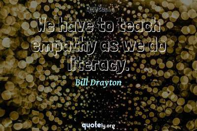 Photo Quote of We have to teach empathy as we do literacy.