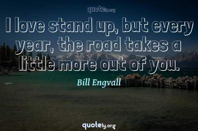 Photo Quote of I love stand up, but every year, the road takes a little more out of you.