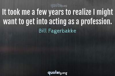 Photo Quote of It took me a few years to realize I might want to get into acting as a profession.